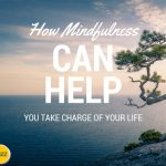 How Mindfulness Can Help You Take Charge of Your Life