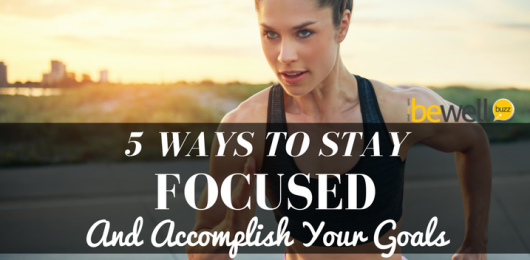 5 Ways to Stay Focused and Accomplish Your Goals