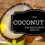 Using Coconut Oil for Whole Body Health